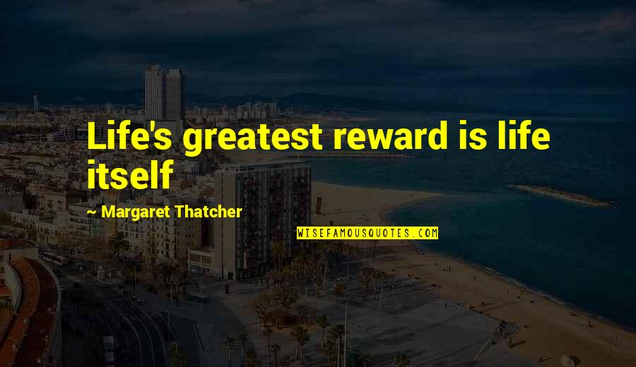 Greatest Rewards Quotes By Margaret Thatcher: Life's greatest reward is life itself