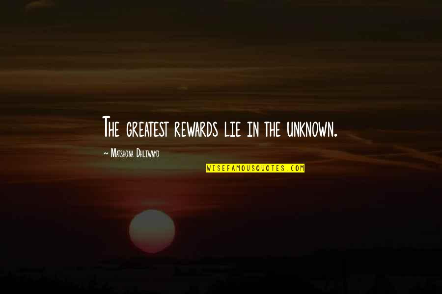 Greatest Rewards Quotes By Matshona Dhliwayo: The greatest rewards lie in the unknown.