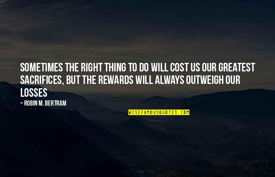 Greatest Rewards Quotes By Robin M. Bertram: Sometimes the right thing to do will cost