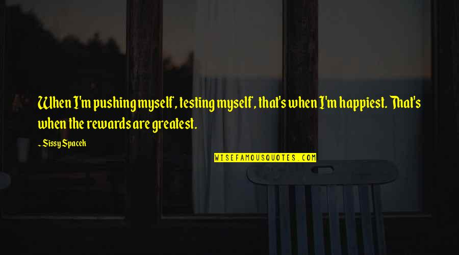 Greatest Rewards Quotes By Sissy Spacek: When I'm pushing myself, testing myself, that's when