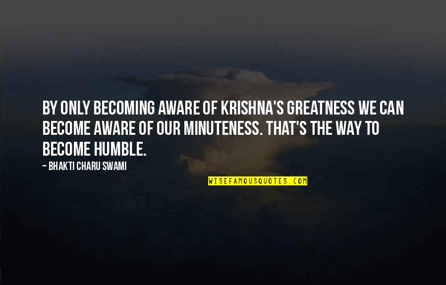 Greatness And Humility Quotes By Bhakti Charu Swami: By only becoming aware of Krishna's greatness we