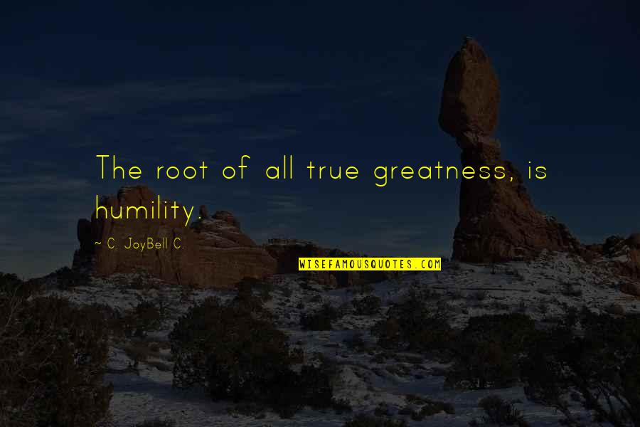 Greatness And Humility Quotes By C. JoyBell C.: The root of all true greatness, is humility.