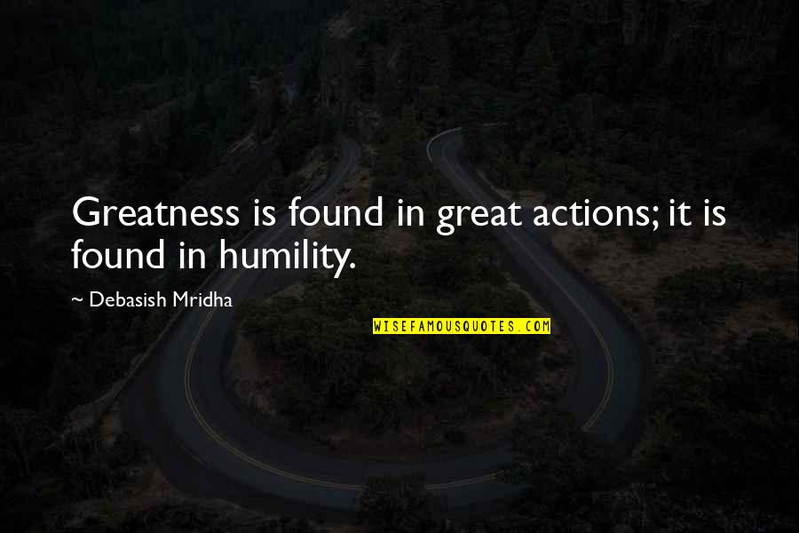 Greatness And Humility Quotes By Debasish Mridha: Greatness is found in great actions; it is