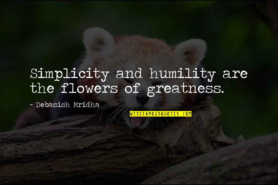 Greatness And Humility Quotes By Debasish Mridha: Simplicity and humility are the flowers of greatness.