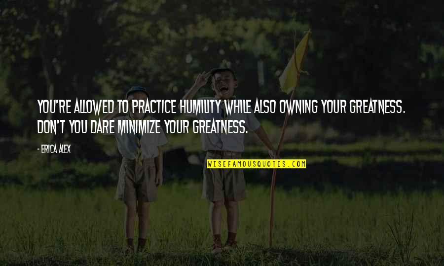 Greatness And Humility Quotes By Erica Alex: You're allowed to practice humility while also owning