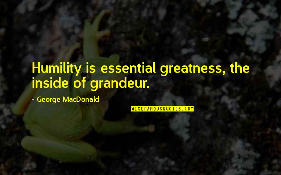 Greatness And Humility Quotes By George MacDonald: Humility is essential greatness, the inside of grandeur.