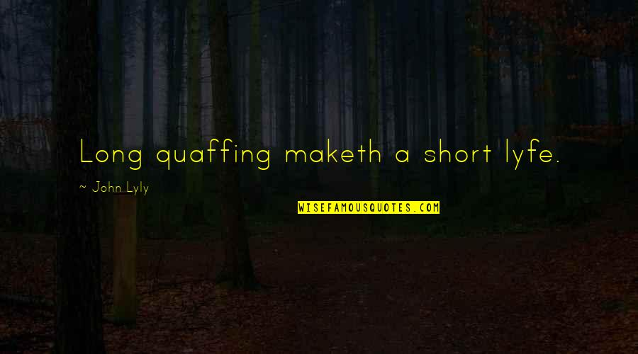 Greatness And Humility Quotes By John Lyly: Long quaffing maketh a short lyfe.