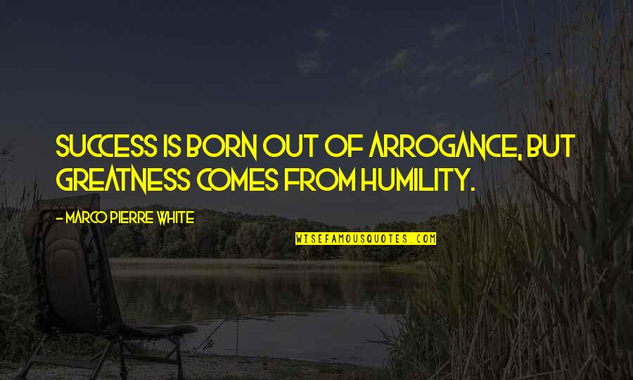 Greatness And Humility Quotes By Marco Pierre White: Success is born out of arrogance, but greatness
