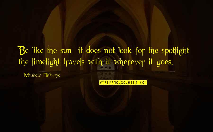 Greatness And Humility Quotes By Matshona Dhliwayo: Be like the sun; it does not look