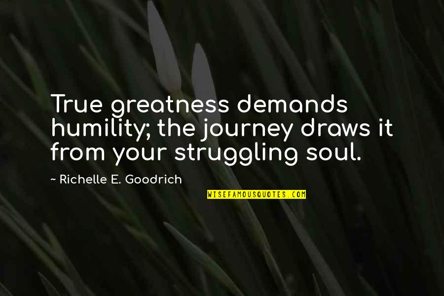 Greatness And Humility Quotes By Richelle E. Goodrich: True greatness demands humility; the journey draws it