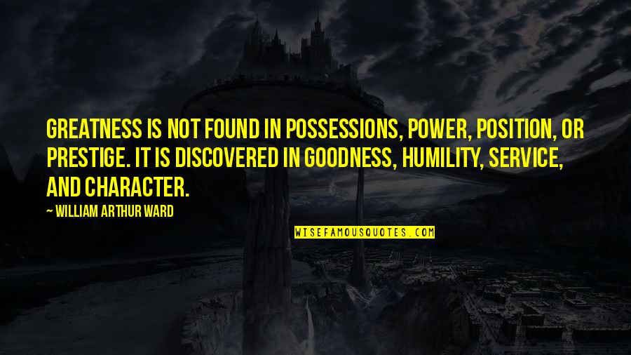 Greatness And Humility Quotes By William Arthur Ward: Greatness is not found in possessions, power, position,