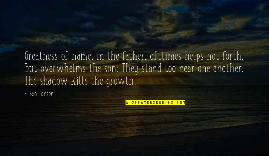 Greatness Of Father Quotes By Ben Jonson: Greatness of name, in the father, ofttimes helps