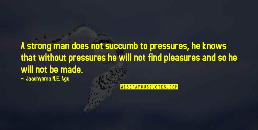 Greatnesstness Quotes By Jaachynma N.E. Agu: A strong man does not succumb to pressures,