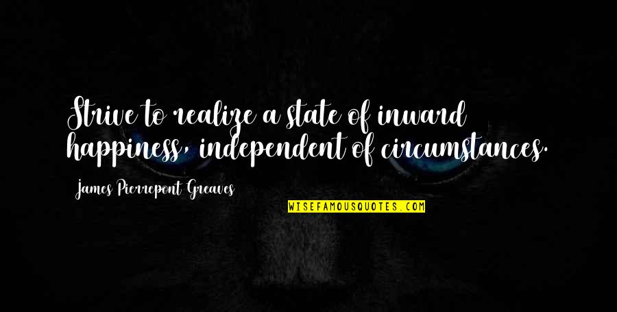 Greaves Quotes By James Pierrepont Greaves: Strive to realize a state of inward happiness,