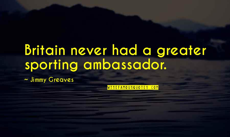 Greaves Quotes By Jimmy Greaves: Britain never had a greater sporting ambassador.
