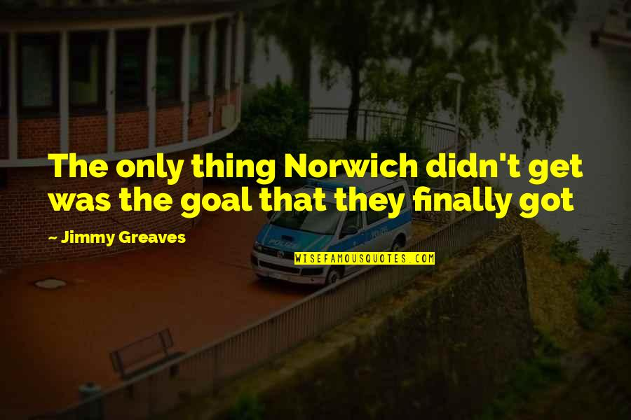 Greaves Quotes By Jimmy Greaves: The only thing Norwich didn't get was the