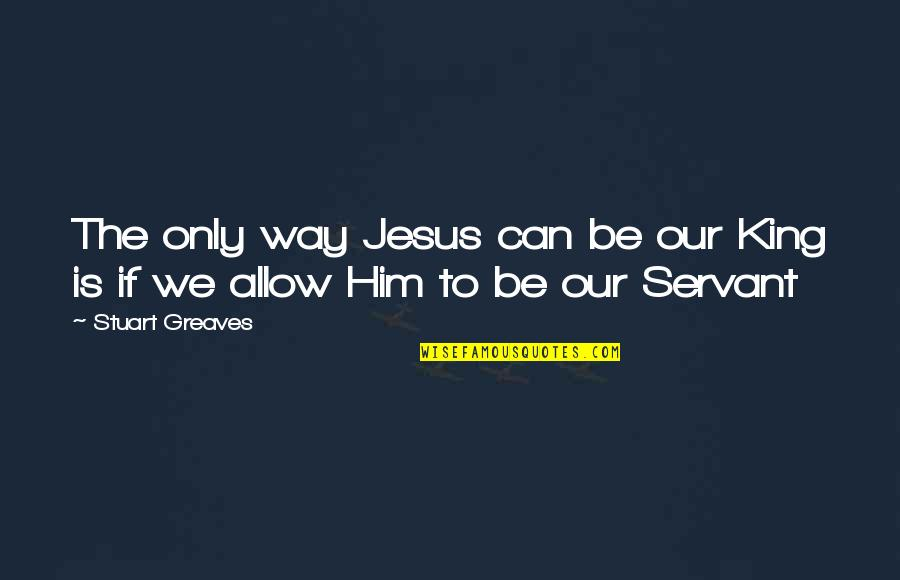 Greaves Quotes By Stuart Greaves: The only way Jesus can be our King