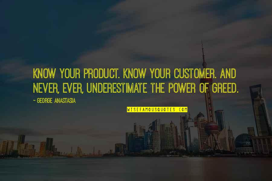 Greed And Power Quotes By George Anastasia: Know your product. Know your customer. And never,