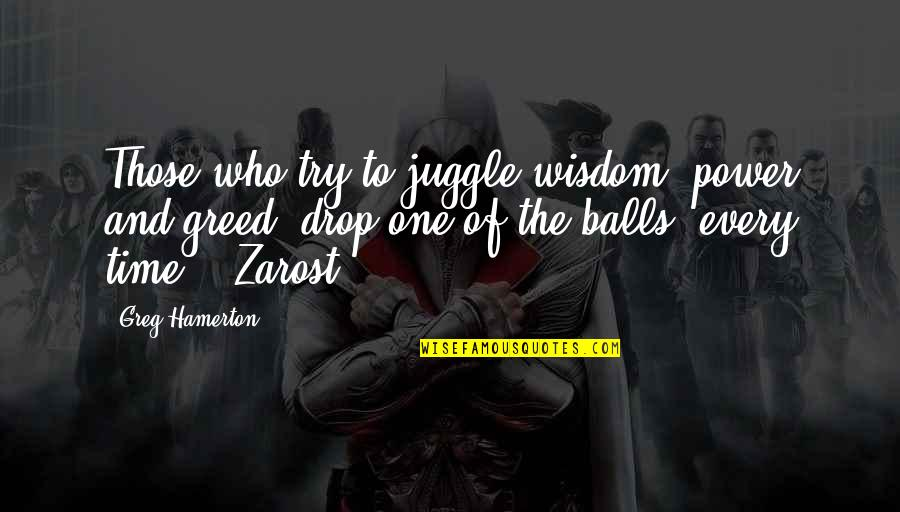 Greed And Power Quotes By Greg Hamerton: Those who try to juggle wisdom, power and