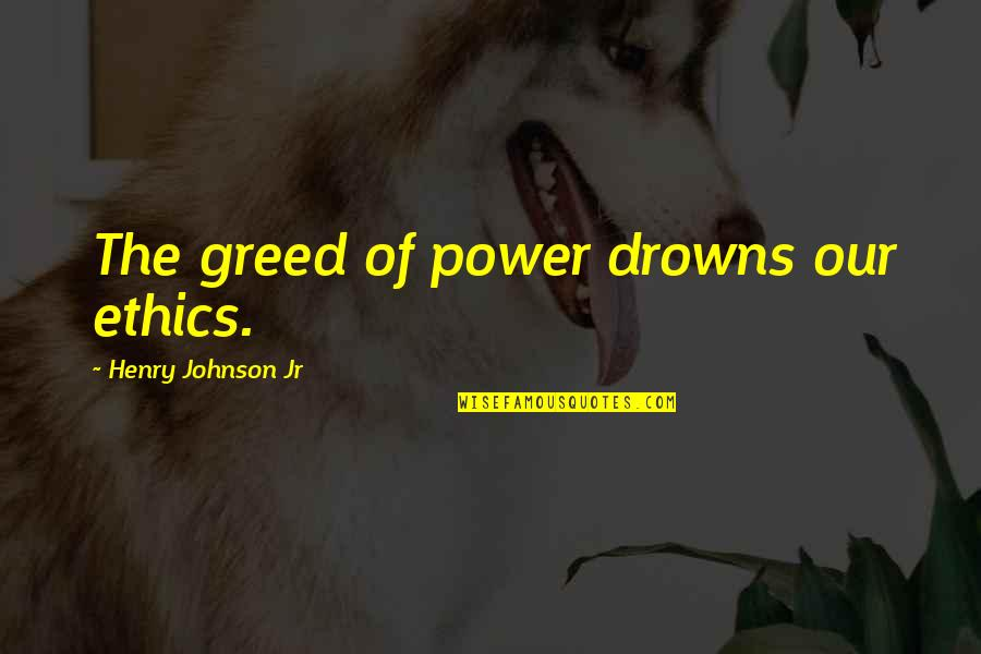 Greed And Power Quotes By Henry Johnson Jr: The greed of power drowns our ethics.