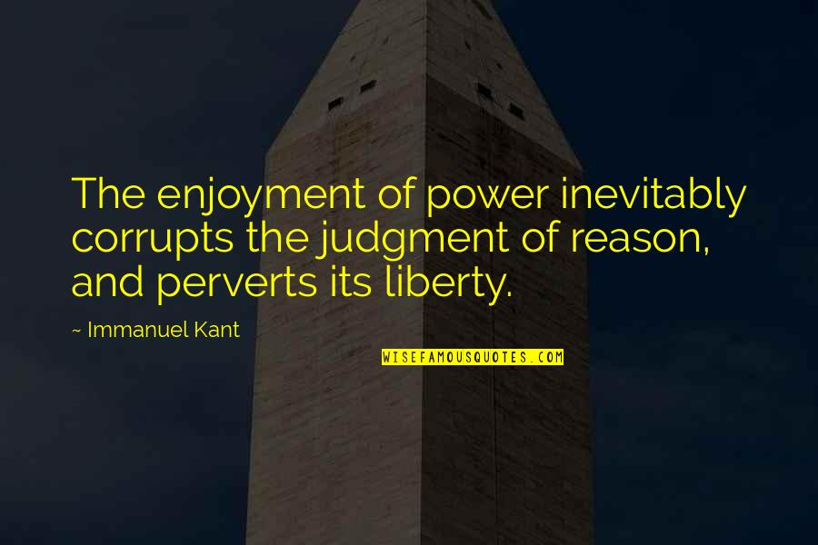 Greed And Power Quotes By Immanuel Kant: The enjoyment of power inevitably corrupts the judgment