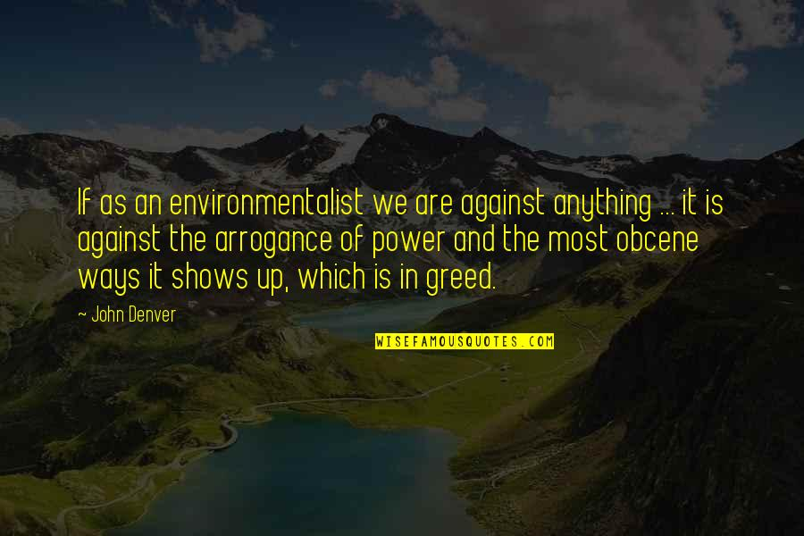 Greed And Power Quotes By John Denver: If as an environmentalist we are against anything