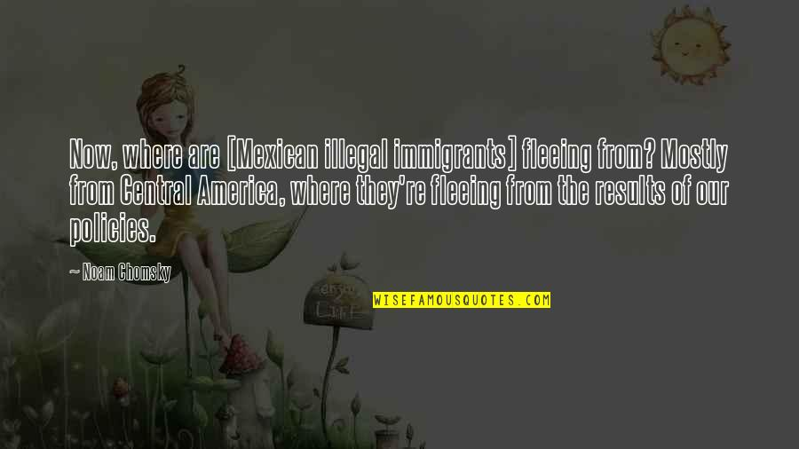 Greed And Power Quotes By Noam Chomsky: Now, where are [Mexican illegal immigrants] fleeing from?