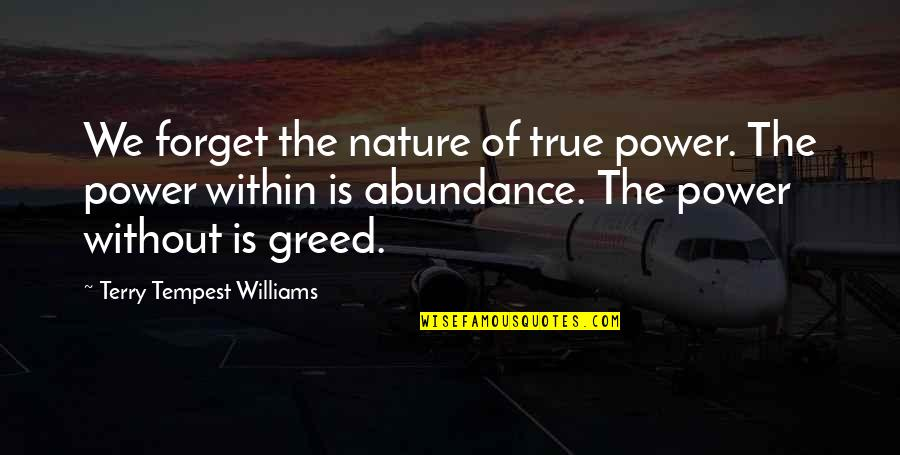Greed And Power Quotes By Terry Tempest Williams: We forget the nature of true power. The