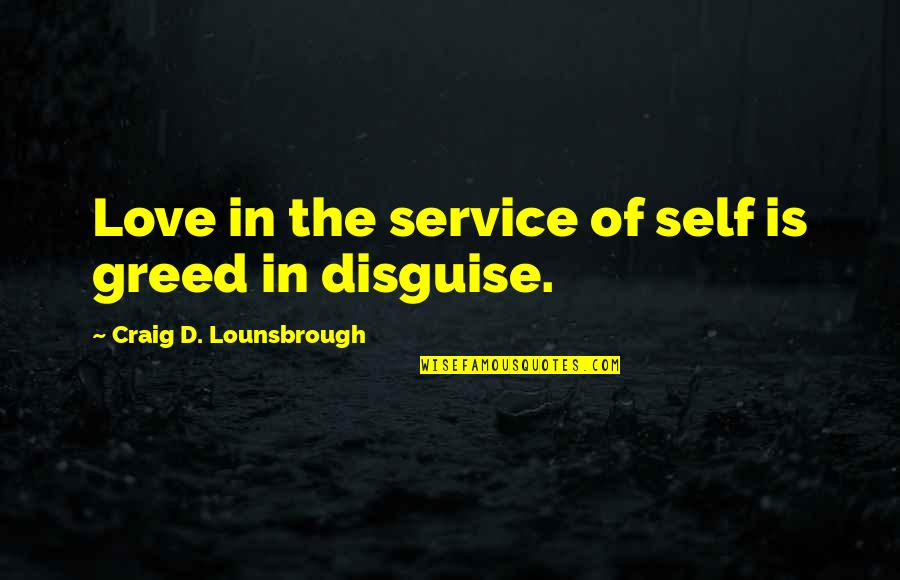 Greed And Selfishness Quotes By Craig D. Lounsbrough: Love in the service of self is greed