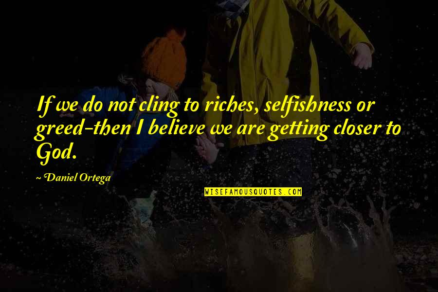 Greed And Selfishness Quotes By Daniel Ortega: If we do not cling to riches, selfishness