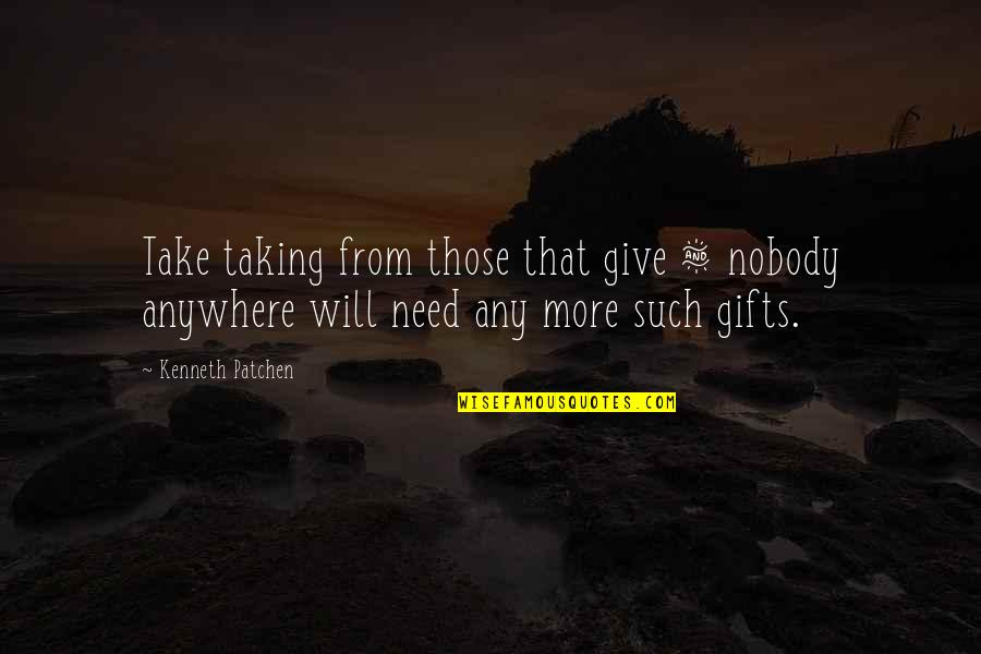 Greed And Selfishness Quotes By Kenneth Patchen: Take taking from those that give & nobody