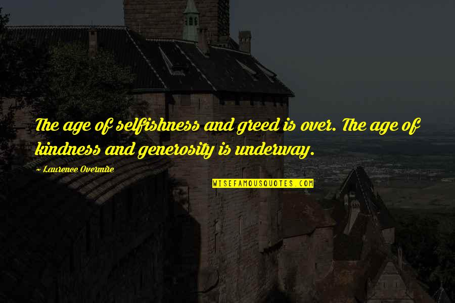 Greed And Selfishness Quotes By Laurence Overmire: The age of selfishness and greed is over.