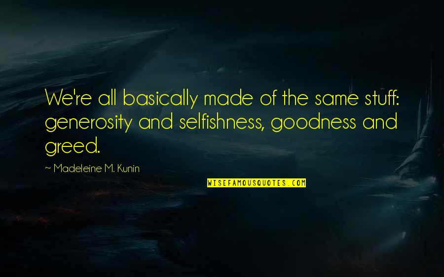 Greed And Selfishness Quotes By Madeleine M. Kunin: We're all basically made of the same stuff: