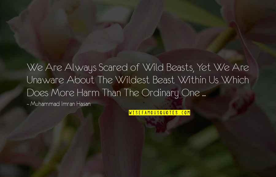 Greed And Selfishness Quotes By Muhammad Imran Hasan: We Are Always Scared of Wild Beasts, Yet