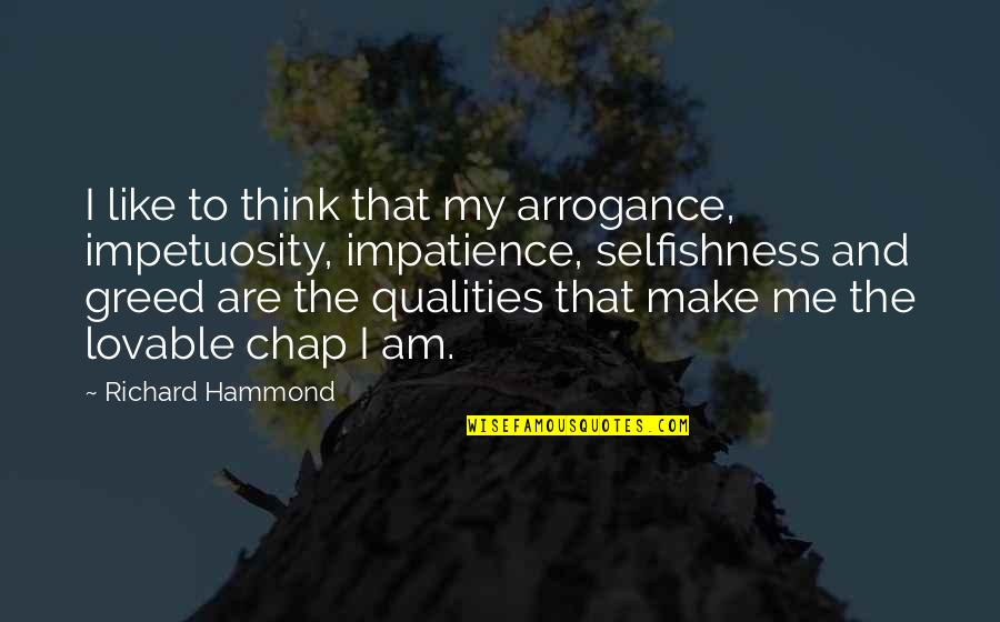 Greed And Selfishness Quotes By Richard Hammond: I like to think that my arrogance, impetuosity,