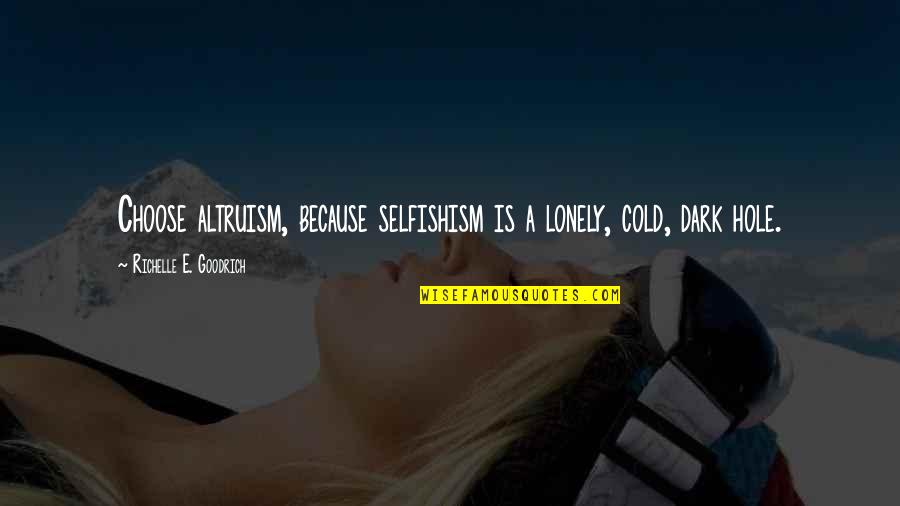 Greed And Selfishness Quotes By Richelle E. Goodrich: Choose altruism, because selfishism is a lonely, cold,