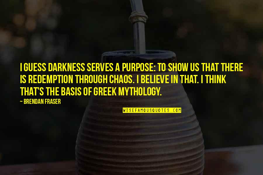 Greek Mythology Quotes By Brendan Fraser: I guess darkness serves a purpose: to show