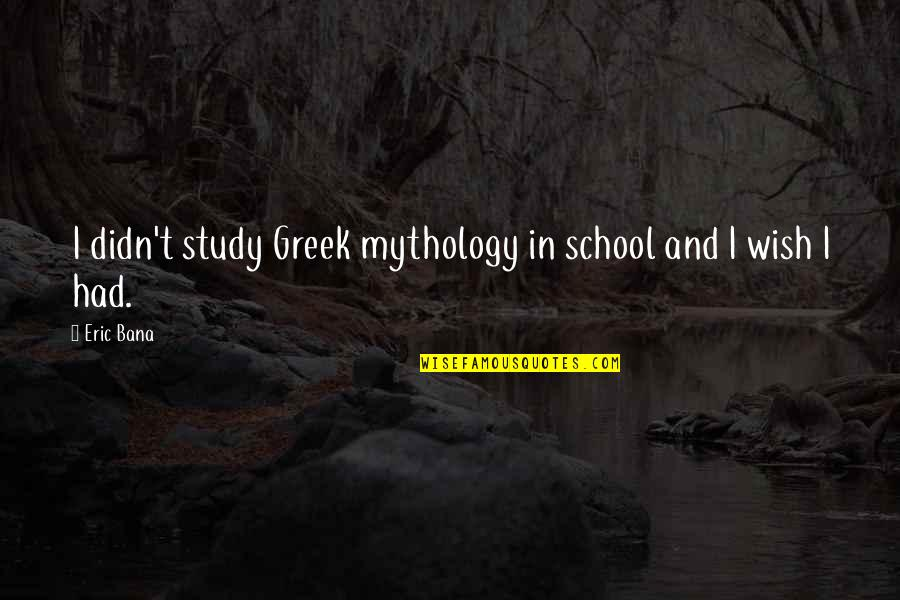 Greek Mythology Quotes By Eric Bana: I didn't study Greek mythology in school and