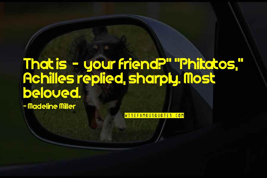 "Greek Mythology Quotes By Madeline Miller: That is - your friend?"" ""Philtatos,"" Achilles replied,"