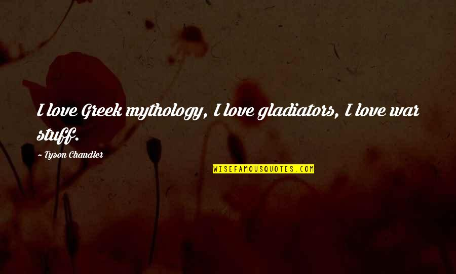 Greek Mythology Quotes By Tyson Chandler: I love Greek mythology, I love gladiators, I