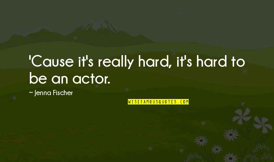Green Acres Quotes By Jenna Fischer: 'Cause it's really hard, it's hard to be