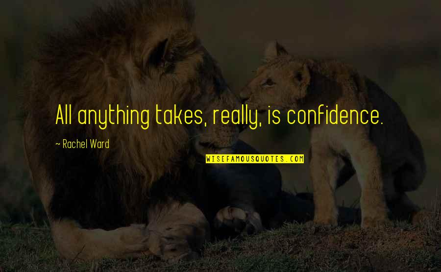 Green Acres Quotes By Rachel Ward: All anything takes, really, is confidence.