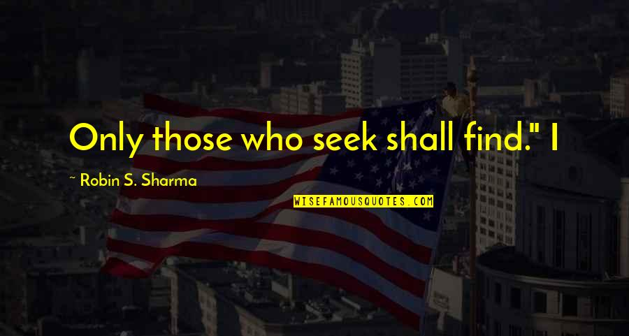 """Green Acres Quotes By Robin S. Sharma: Only those who seek shall find."""" I"""