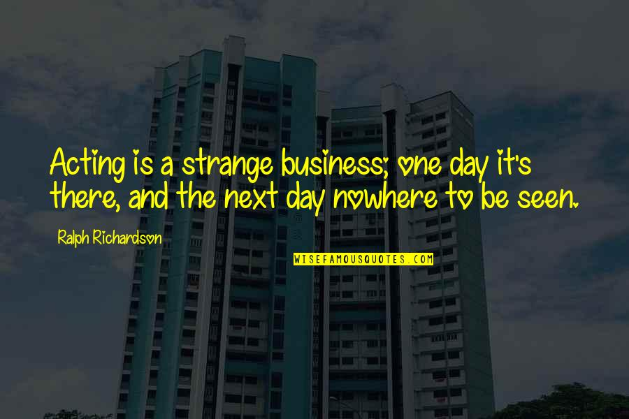 Green Deen Quotes By Ralph Richardson: Acting is a strange business; one day it's