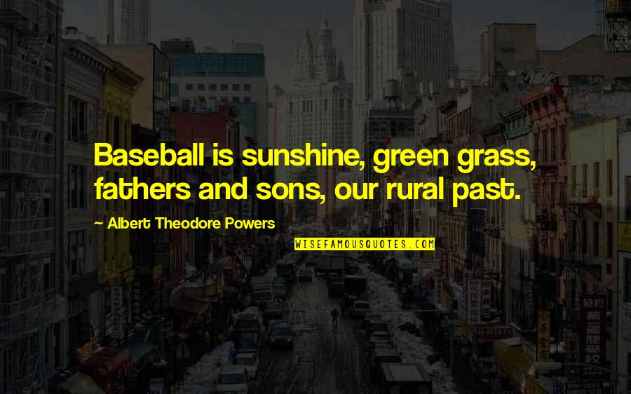 Green Grass Quotes By Albert Theodore Powers: Baseball is sunshine, green grass, fathers and sons,