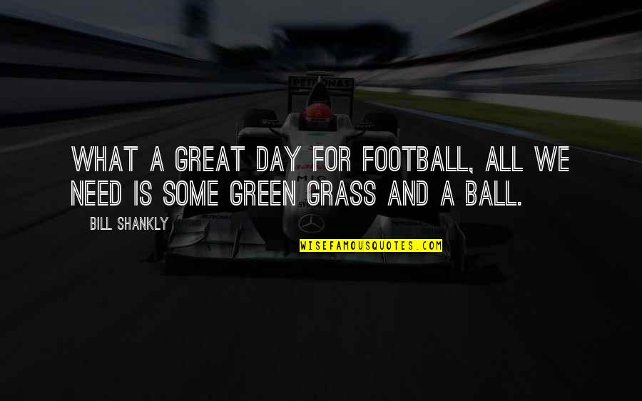 Green Grass Quotes By Bill Shankly: What a great day for football, all we