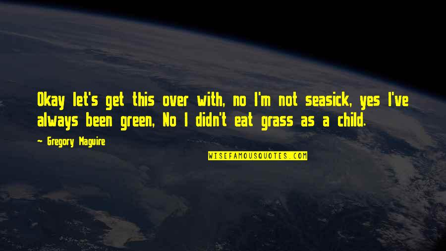 Green Grass Quotes By Gregory Maguire: Okay let's get this over with, no I'm