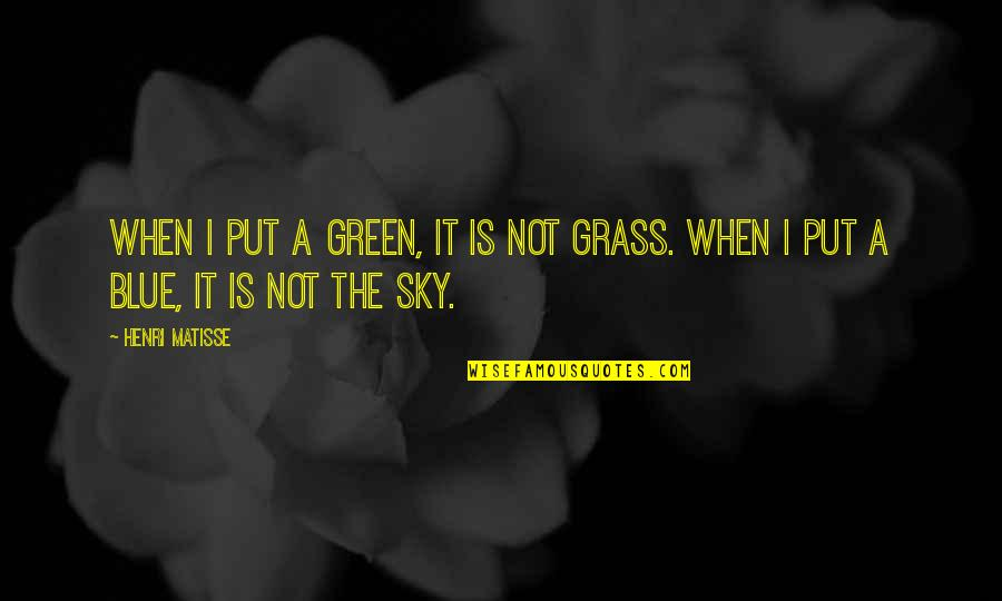 Green Grass Quotes By Henri Matisse: When I put a green, it is not
