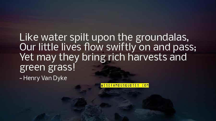 Green Grass Quotes By Henry Van Dyke: Like water spilt upon the groundalas, Our little