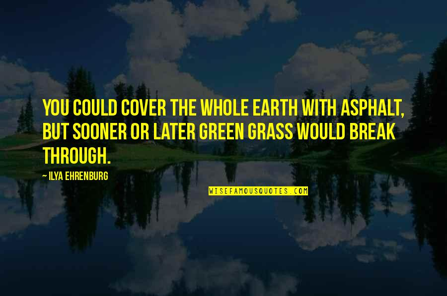 Green Grass Quotes By Ilya Ehrenburg: You could cover the whole earth with asphalt,